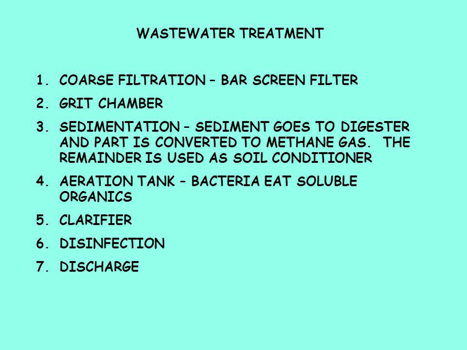 WASTEWATER TREATMENT 1.COARSE FILTRATION – BAR SCREEN FILTER 2.GRIT CHAMBER 3.SEDIMENTATION – SEDIMENT GOES TO DIGESTER AND PART IS CONVERTED TO METHANE GAS.