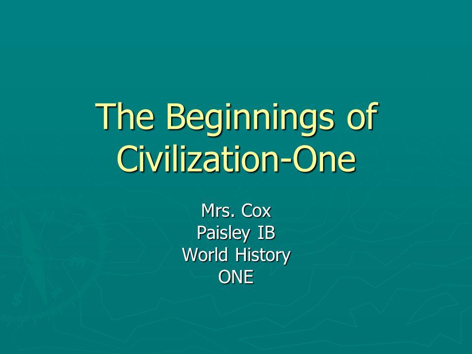 The Beginnings of Civilization-One Mrs. Cox Paisley IB World History ONE