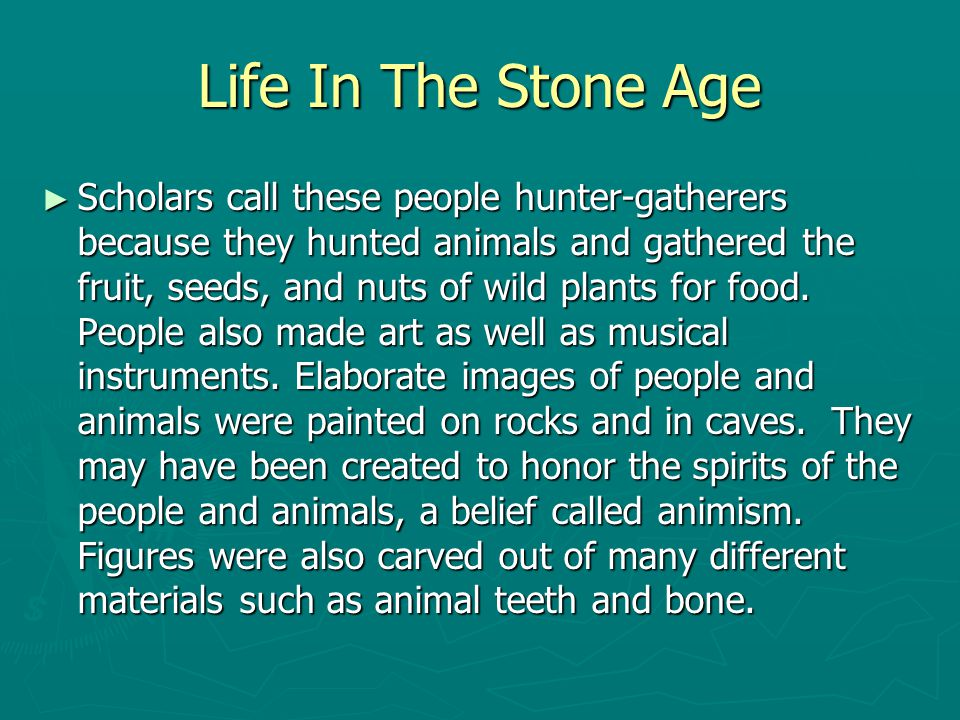 Life In The Stone Age ► Scholars call these people hunter-gatherers because they hunted animals and gathered the fruit, seeds, and nuts of wild plants
