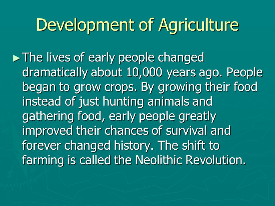 Development of Agriculture ► The lives of early people changed dramatically about 10,000 years ago. People began to grow crops. By growing their food