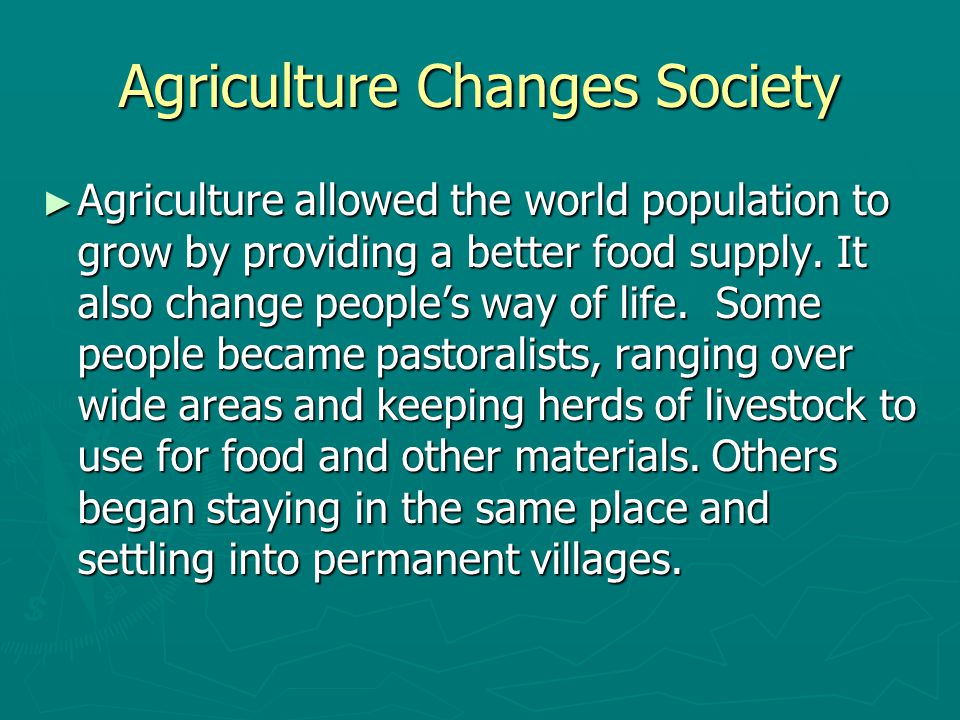 Agriculture Changes Society ► Agriculture allowed the world population to grow by providing a better food supply. It also change people's way of life.