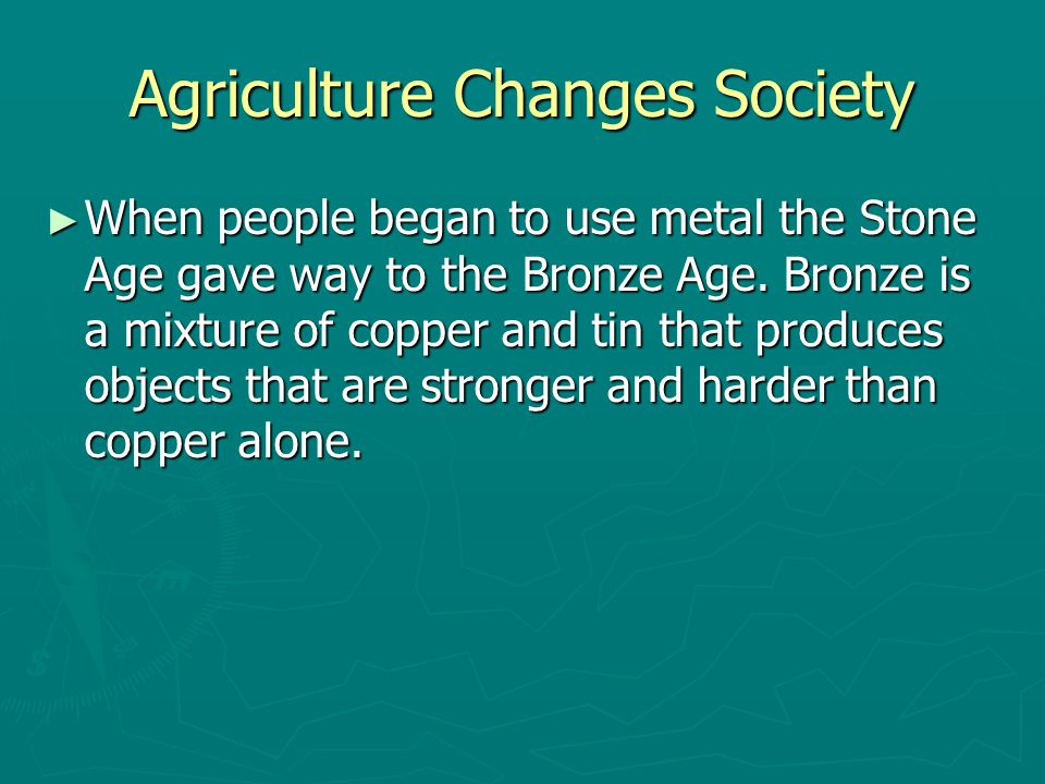 Agriculture Changes Society ► When people began to use metal the Stone Age gave way to the Bronze Age. Bronze is a mixture of copper and tin that prod