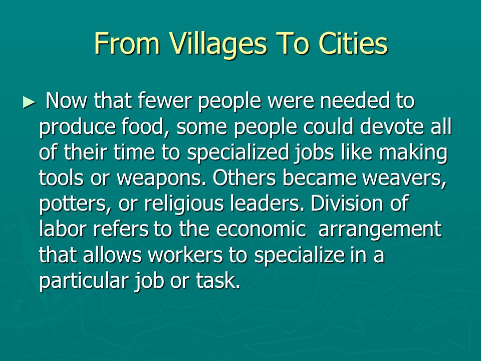 From Villages To Cities ► Now that fewer people were needed to produce food, some people could devote all of their time to specialized jobs like makin