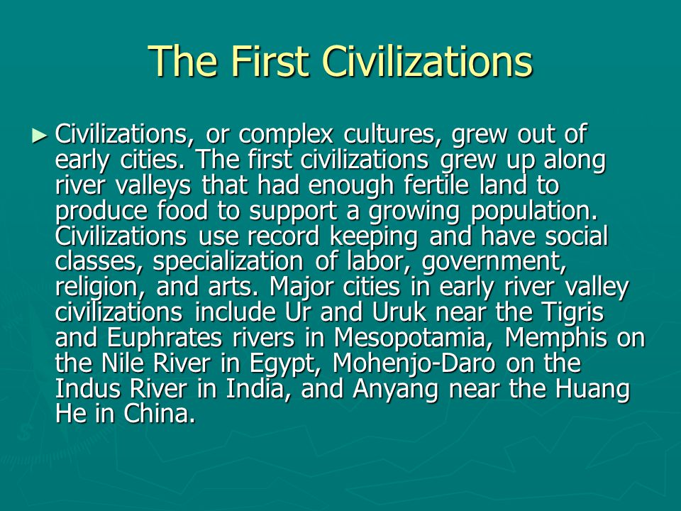 The First Civilizations ► Civilizations, or complex cultures, grew out of early cities. The first civilizations grew up along river valleys that had e