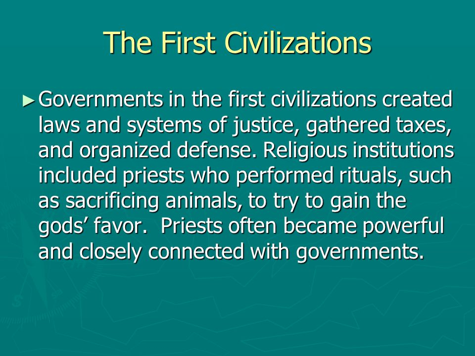 The First Civilizations ► Governments in the first civilizations created laws and systems of justice, gathered taxes, and organized defense. Religious