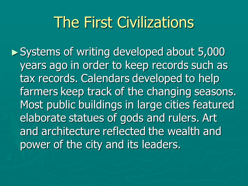 The First Civilizations ► Systems of writing developed about 5,000 years ago in order to keep records such as tax records. Calendars developed to help