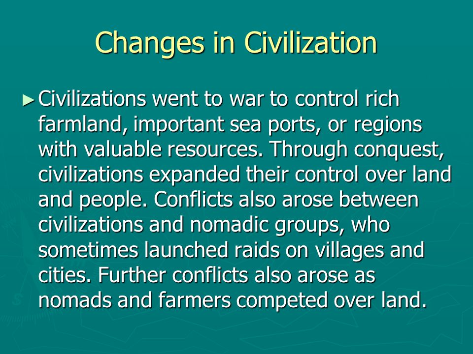 Changes in Civilization ► Civilizations went to war to control rich farmland, important sea ports, or regions with valuable resources. Through conques