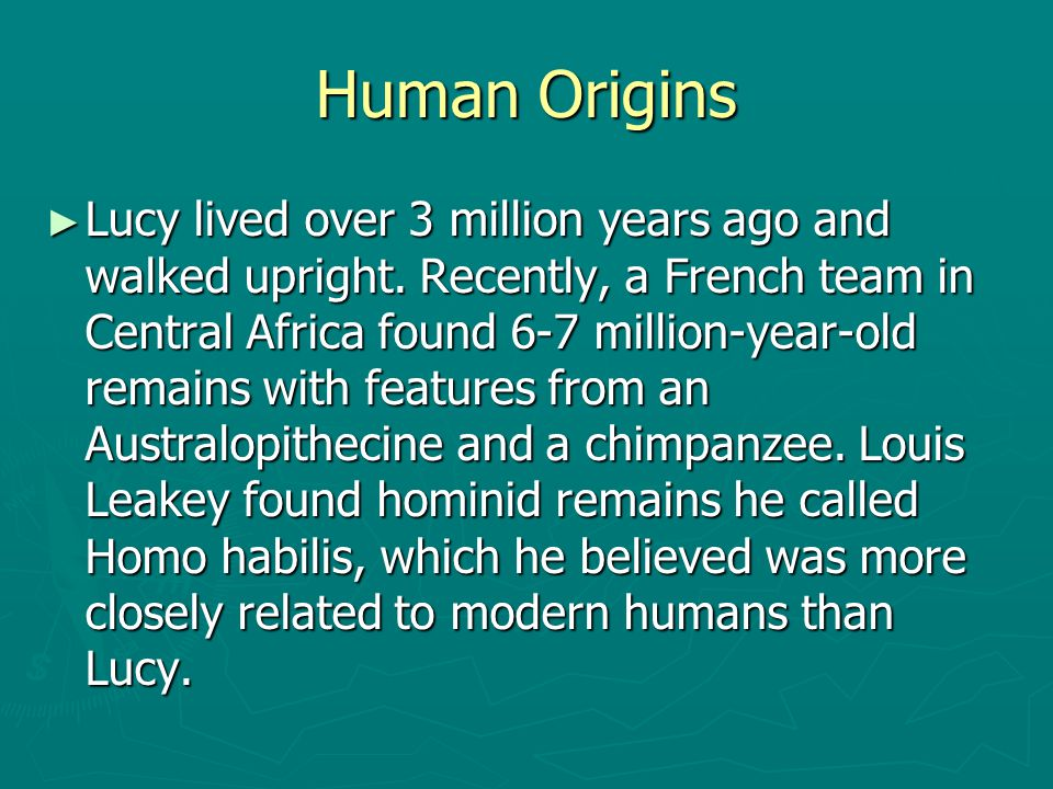 Human Origins ► Lucy lived over 3 million years ago and walked upright. Recently, a French team in Central Africa found 6-7 million-year-old remains w
