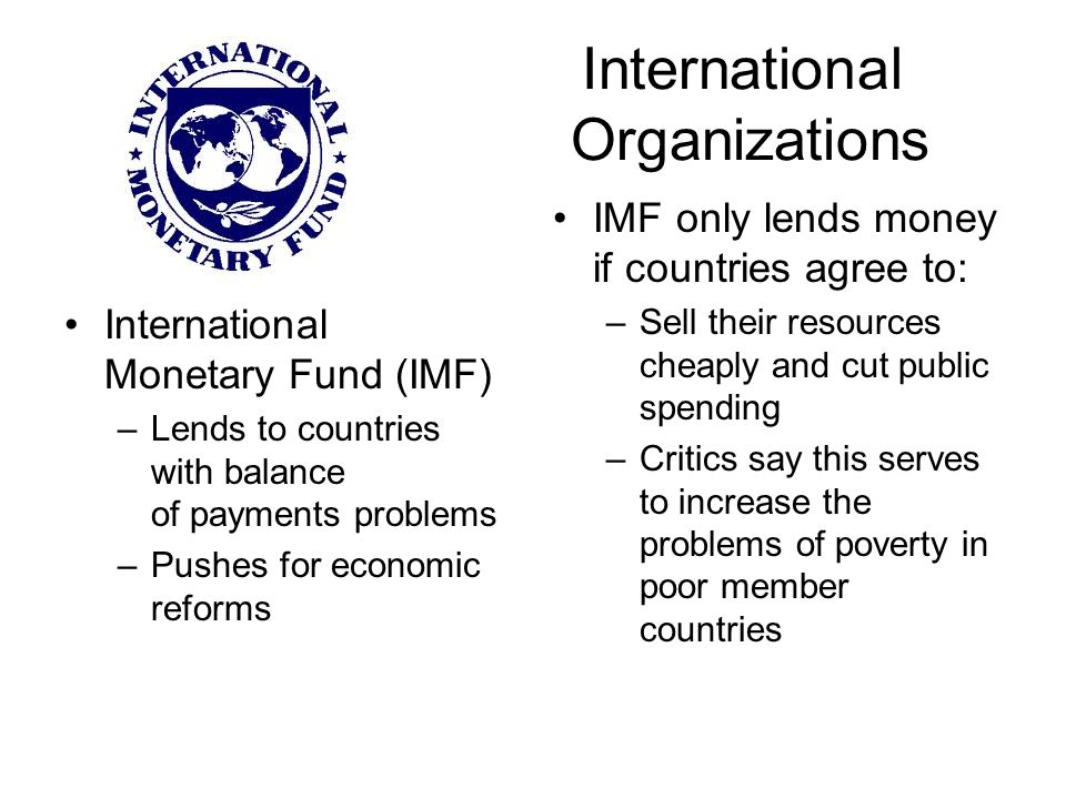 International Monetary Fund (IMF) –Lends to countries with balance of payments problems –Pushes for economic reforms IMF only lends money if countries agree to: –Sell their resources cheaply and cut public spending –Critics say this serves to increase the problems of poverty in poor member countries