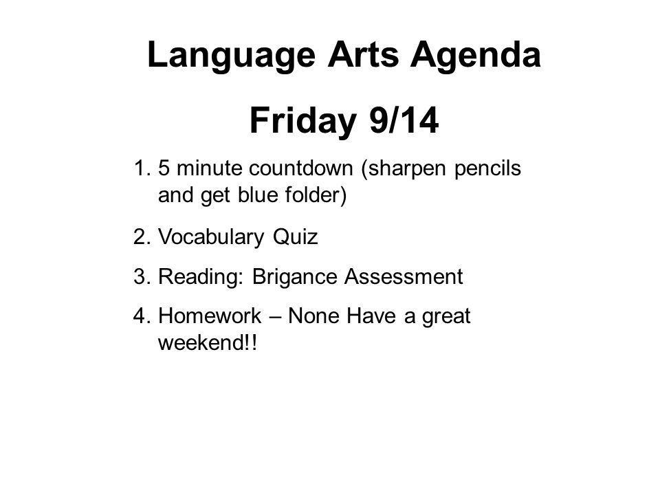 Language Arts Agenda Friday 9/14 1.5 minute countdown (sharpen pencils and get blue folder) 2.Vocabulary Quiz 3.Reading: Brigance Assessment 4.Homework – None Have a great weekend!!
