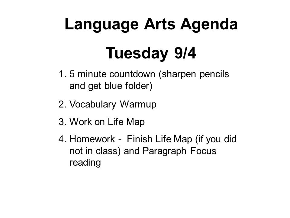 Language Arts Agenda Tuesday 9/4 1.5 minute countdown (sharpen pencils and get blue folder) 2.Vocabulary Warmup 3.Work on Life Map 4.Homework - Finish Life Map (if you did not in class) and Paragraph Focus reading