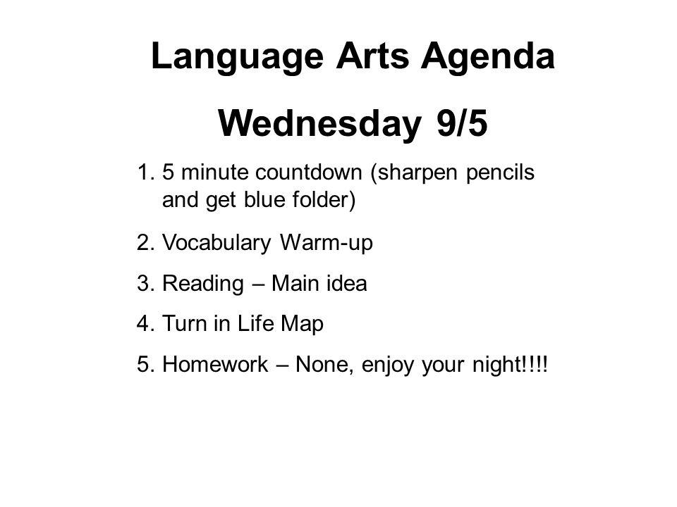 Language Arts Agenda Wednesday 9/5 1.5 minute countdown (sharpen pencils and get blue folder) 2.Vocabulary Warm-up 3.Reading – Main idea 4.Turn in Lif