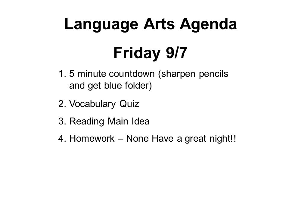 Language Arts Agenda Friday 9/7 1.5 minute countdown (sharpen pencils and get blue folder) 2.Vocabulary Quiz 3.Reading Main Idea 4.Homework – None Have a great night!!