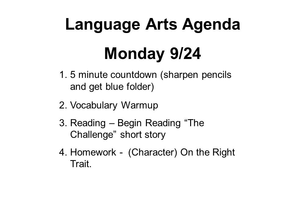 Language Arts Agenda Monday 9/24 1.5 minute countdown (sharpen pencils and get blue folder) 2.Vocabulary Warmup 3.Reading – Begin Reading The Challenge short story 4.Homework - (Character) On the Right Trait.