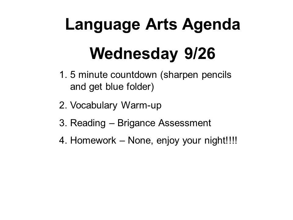 Language Arts Agenda Thursday 9/27 1.5 minute countdown (sharpen pencils and get blue folder) 2.Vocabulary Warm-up 3.Reading: Brigance Assessment 4.Homework – Reading