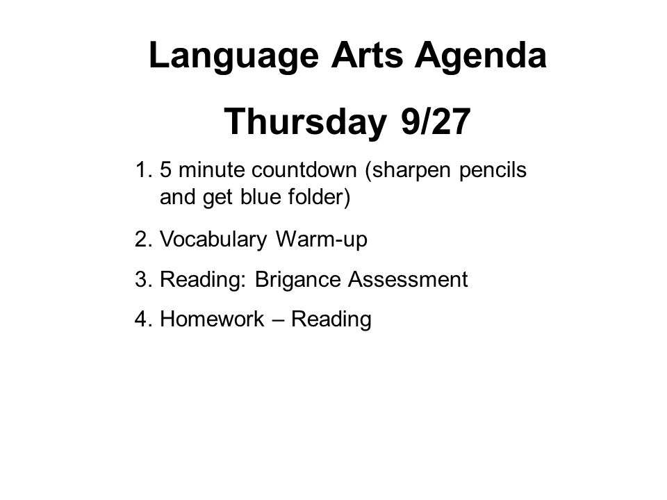 Language Arts Agenda Thursday 9/27 1.5 minute countdown (sharpen pencils and get blue folder) 2.Vocabulary Warm-up 3.Reading: Brigance Assessment 4.Ho
