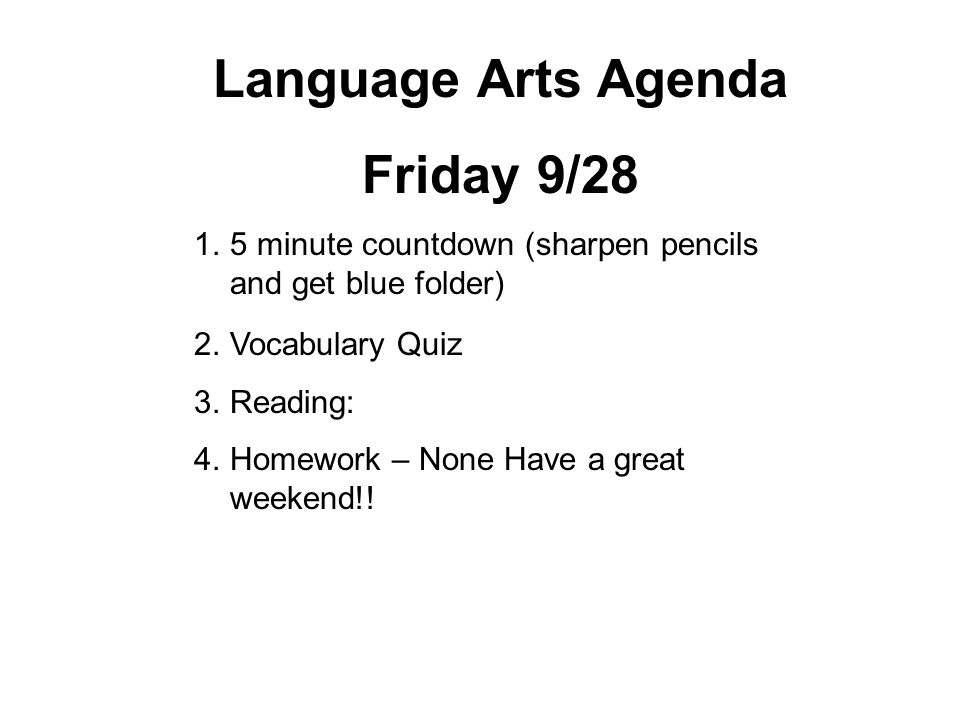 Language Arts Agenda Friday 9/28 1.5 minute countdown (sharpen pencils and get blue folder) 2.Vocabulary Quiz 3.Reading: 4.Homework – None Have a great weekend!!