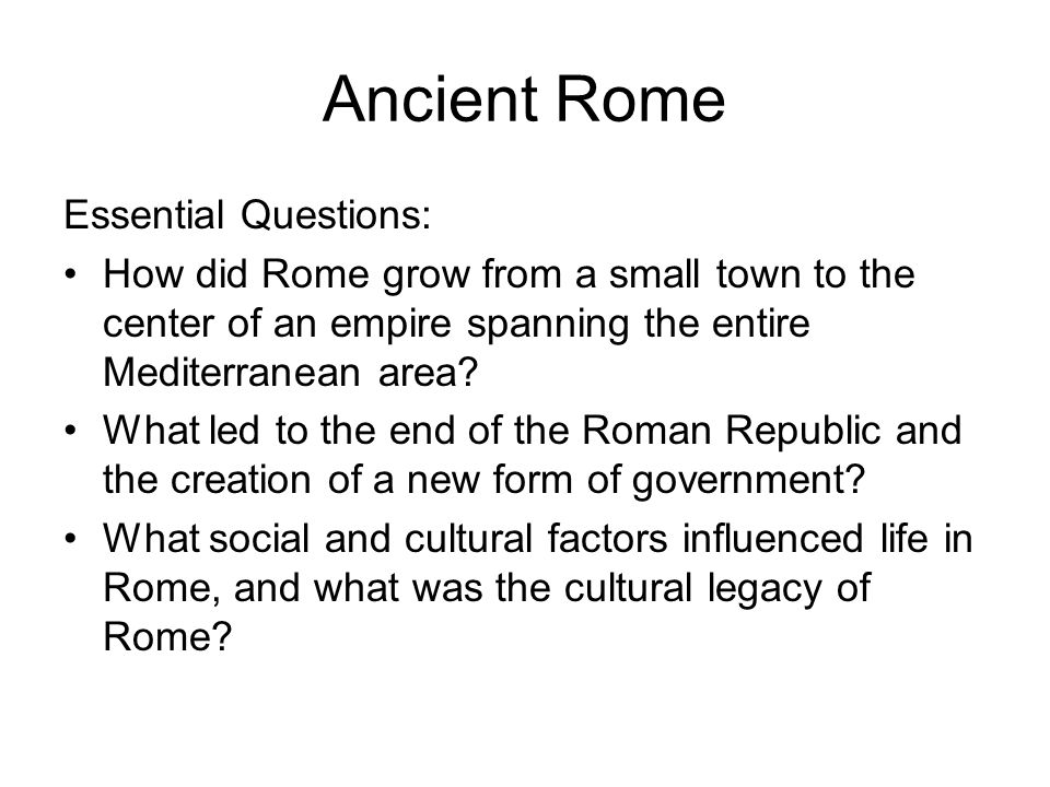 Ancient Rome Essential Questions: How did Rome grow from a small town to the center of an empire spanning the entire Mediterranean area? What led to t