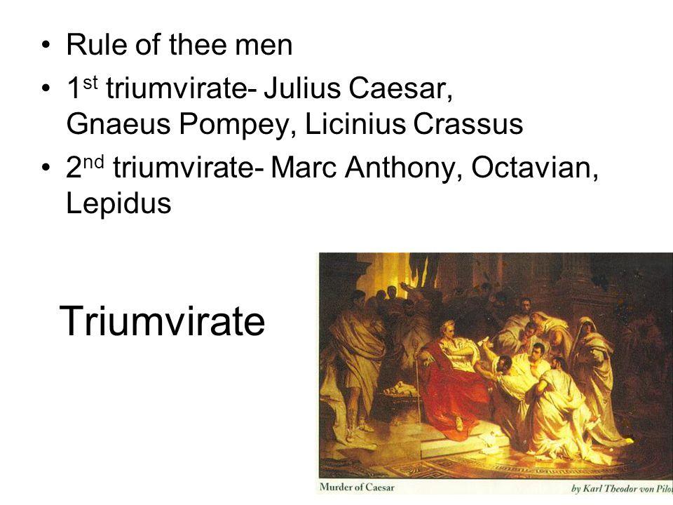 Triumvirate Rule of thee men 1 st triumvirate- Julius Caesar, Gnaeus Pompey, Licinius Crassus 2 nd triumvirate- Marc Anthony, Octavian, Lepidus