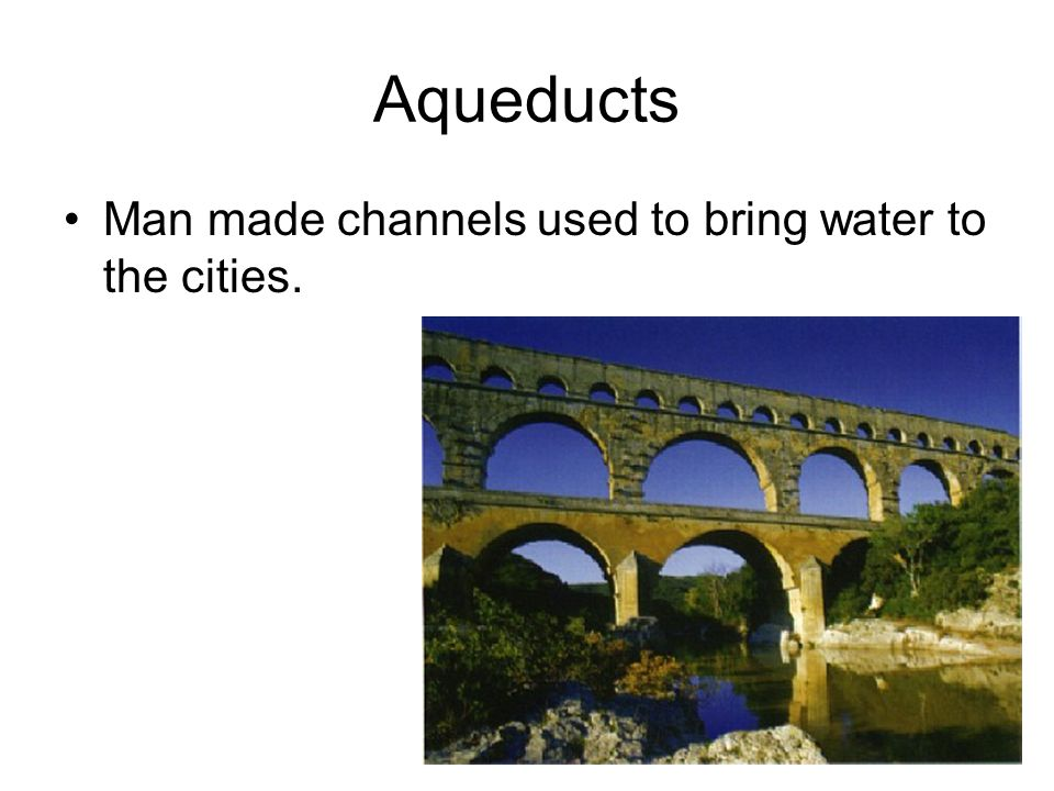 Aqueducts Man made channels used to bring water to the cities.