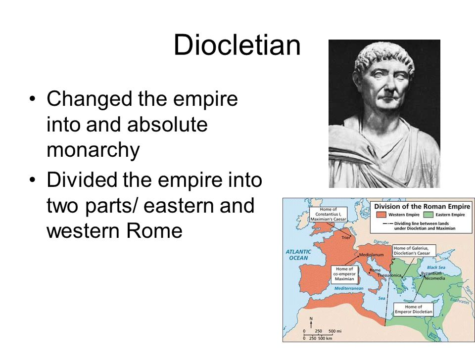 Diocletian Changed the empire into and absolute monarchy Divided the empire into two parts/ eastern and western Rome