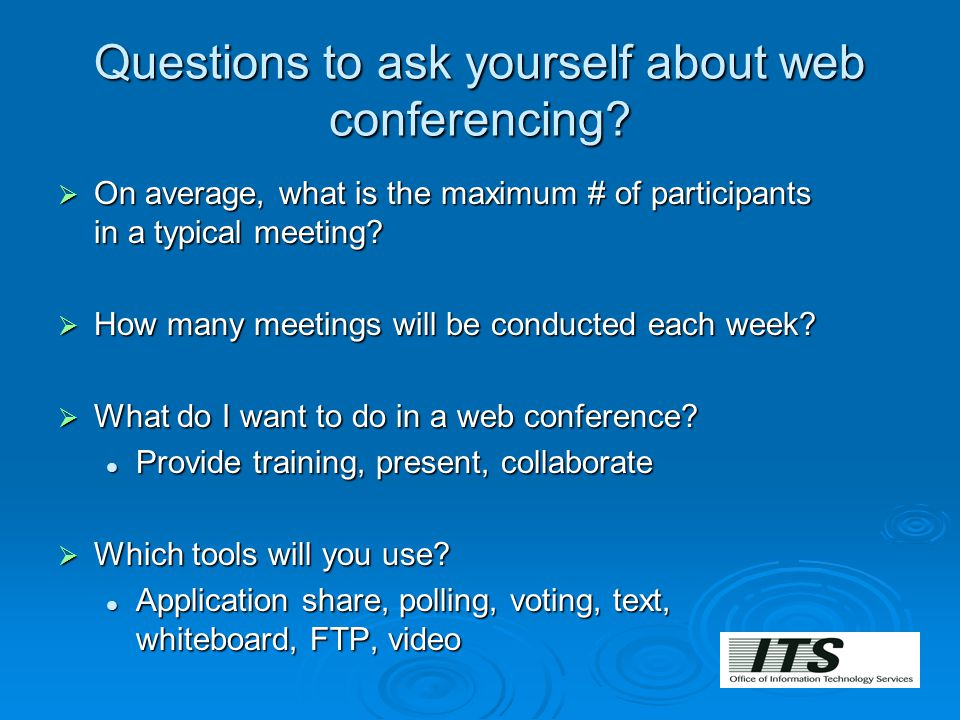 Questions to ask yourself about web conferencing?  On average, what is the maximum # of participants in a typical meeting?  How many meetings will b