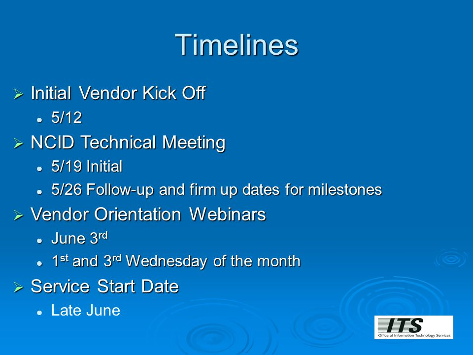Timelines  Initial Vendor Kick Off 5/12 5/12  NCID Technical Meeting 5/19 Initial 5/19 Initial 5/26 Follow-up and firm up dates for milestones 5/26