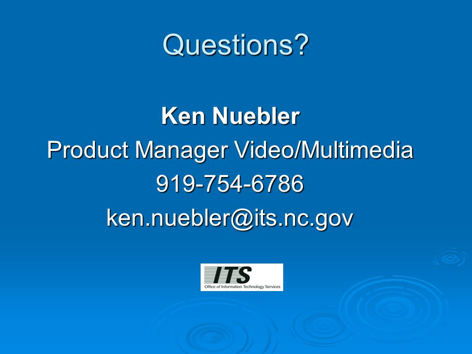 Questions Ken Nuebler Product Manager Video/Multimedia 919-754-6786ken.nuebler@its.nc.gov