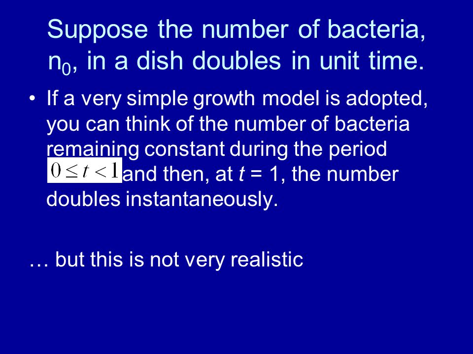 Suppose the number of bacteria, n 0, in a dish doubles in unit time.