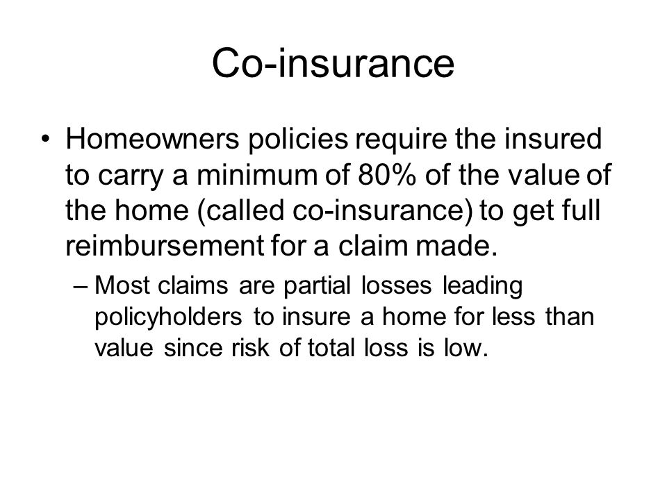 Co-insurance Homeowners policies require the insured to carry a minimum of 80% of the value of the home (called co-insurance) to get full reimbursemen