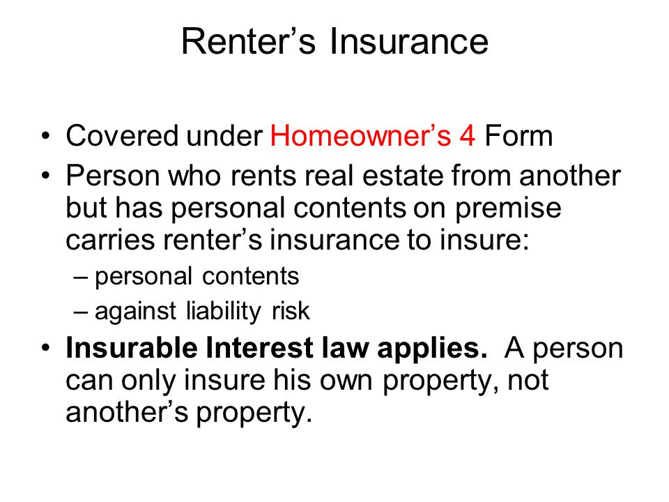 Renter's Insurance Covered under Homeowner's 4 Form Person who rents real estate from another but has personal contents on premise carries renter's in