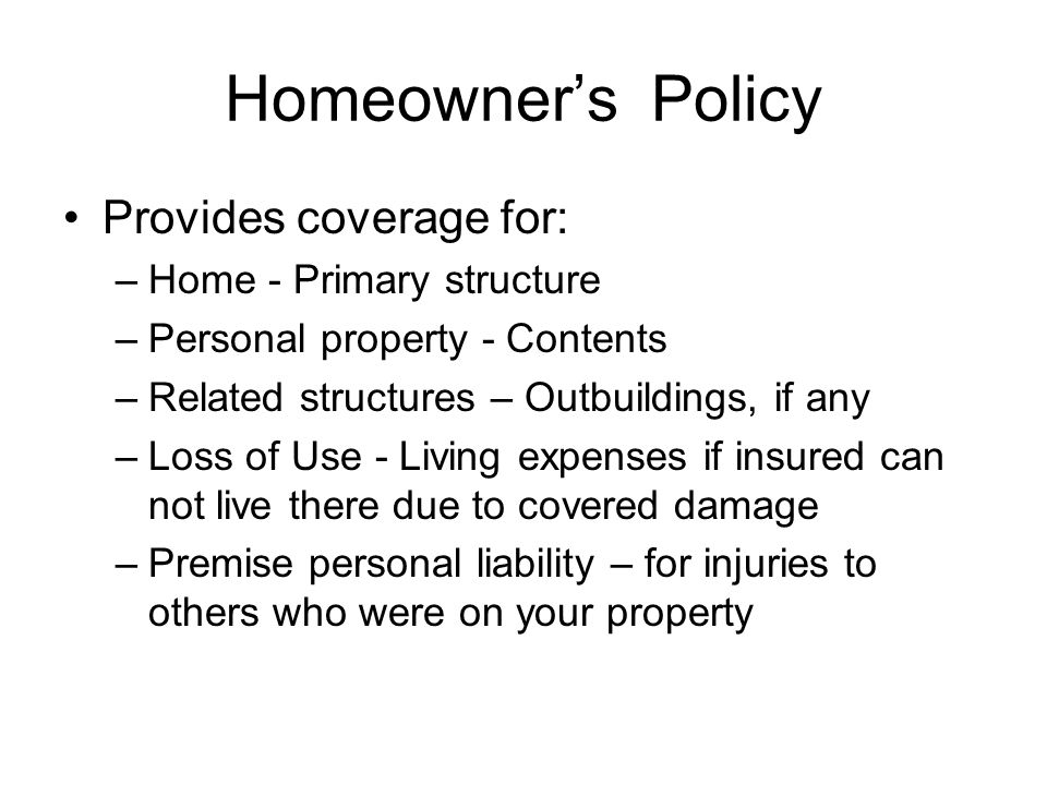 Homeowner's Policy Provides coverage for: –Home - Primary structure –Personal property - Contents –Related structures – Outbuildings, if any –Loss of