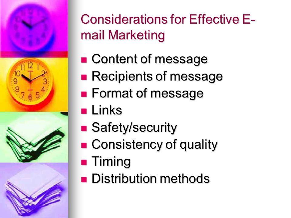 Considerations for Effective E- mail Marketing Content of message Content of message Recipients of message Recipients of message Format of message Format of message Links Links Safety/security Safety/security Consistency of quality Consistency of quality Timing Timing Distribution methods Distribution methods