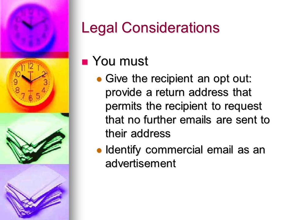 Legal Considerations You must You must Give the recipient an opt out: provide a return address that permits the recipient to request that no further  s are sent to their address Give the recipient an opt out: provide a return address that permits the recipient to request that no further  s are sent to their address Identify commercial  as an advertisement Identify commercial  as an advertisement