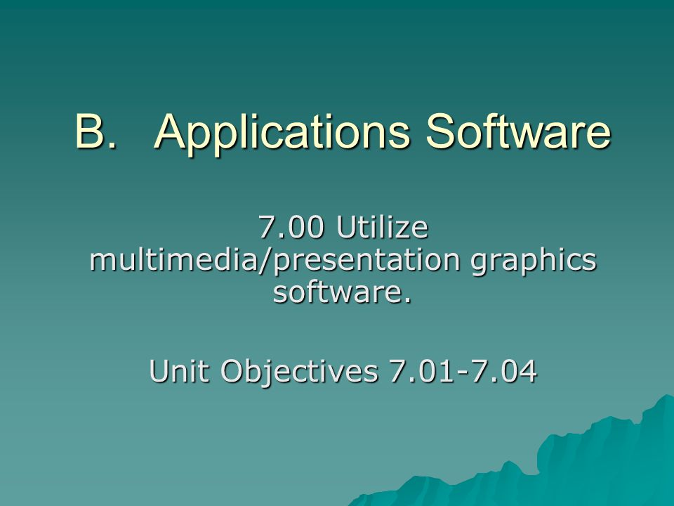 B.Applications Software 7.00 Utilize multimedia/presentation graphics software. Unit Objectives 7.01-7.04