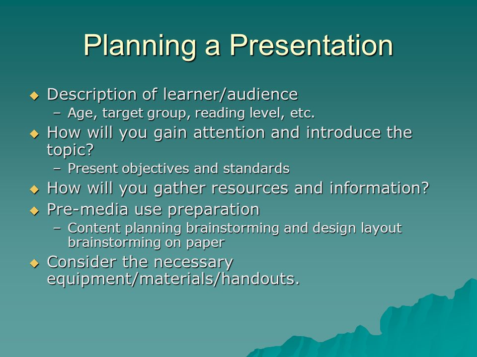 Planning a Presentation  Description of learner/audience –Age, target group, reading level, etc.  How will you gain attention and introduce the topi