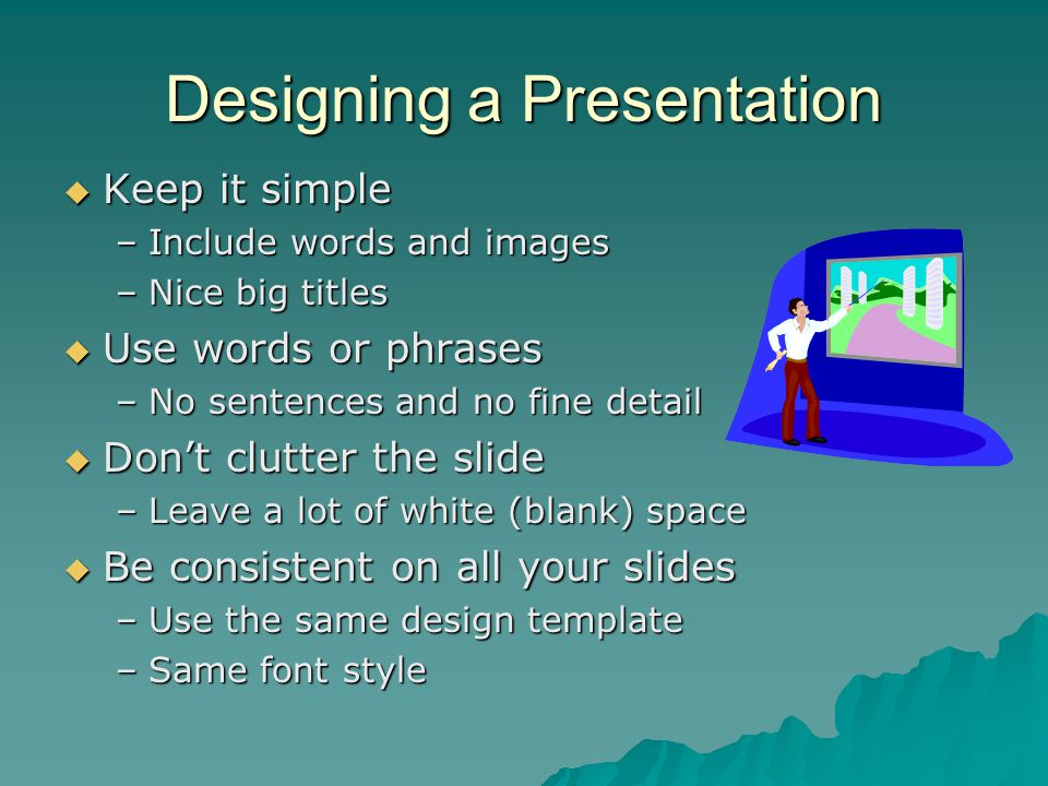 Designing a Presentation  Keep it simple –Include words and images –Nice big titles  Use words or phrases –No sentences and no fine detail  Don't c