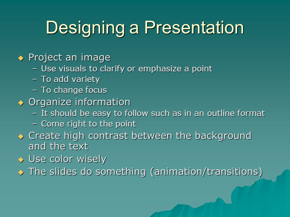 Designing a Presentation  Project an image –Use visuals to clarify or emphasize a point –To add variety –To change focus  Organize information –It s