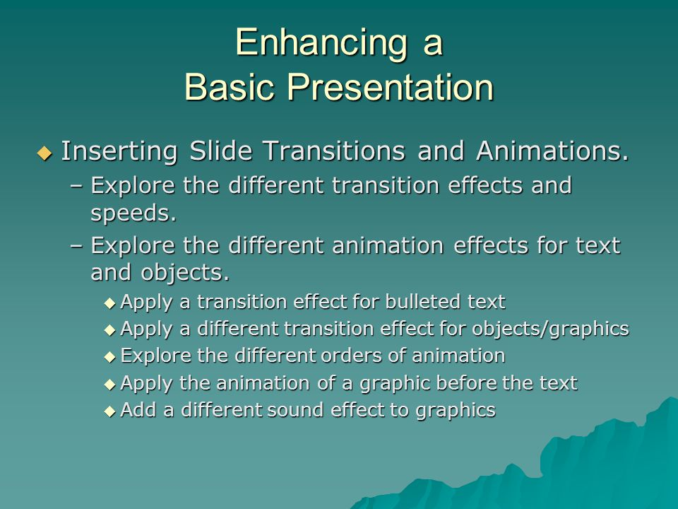 Enhancing a Basic Presentation  Inserting Slide Transitions and Animations. –Explore the different transition effects and speeds. –Explore the differ