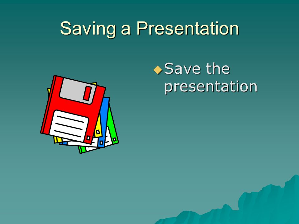 Saving a Presentation  Save the presentation