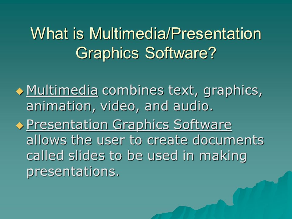 What is Multimedia/Presentation Graphics Software?  Multimedia combines text, graphics, animation, video, and audio.  Presentation Graphics Software