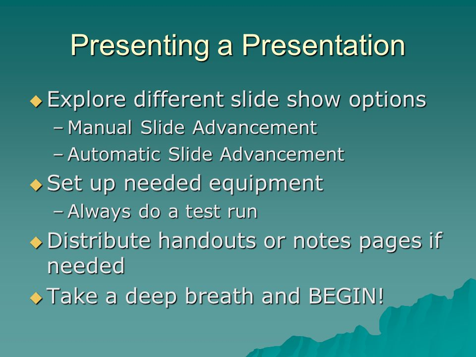 Presenting a Presentation  Explore different slide show options –Manual Slide Advancement –Automatic Slide Advancement  Set up needed equipment –Alw