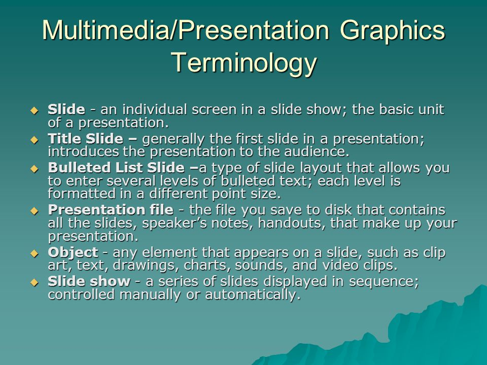 Multimedia/Presentation Graphics Terminology  Slide - an individual screen in a slide show; the basic unit of a presentation.  Title Slide – general