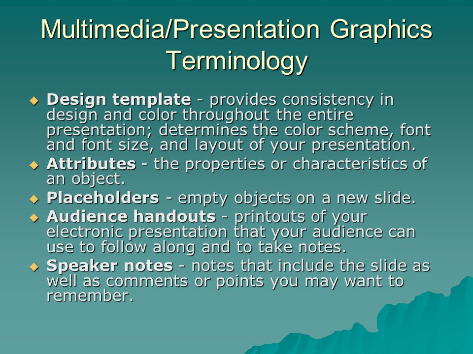 Multimedia/Presentation Graphics Terminology  Design template - provides consistency in design and color throughout the entire presentation; determin