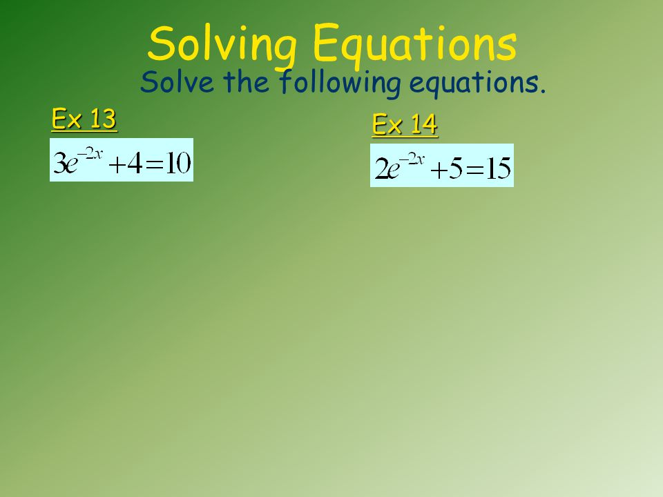 Solving Equations Ex 13 Solve the following equations. Ex 14