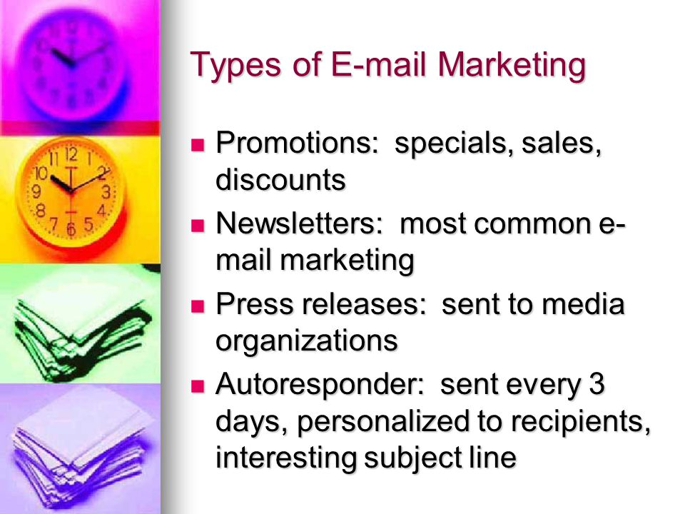 Types of E-mail Marketing Promotions: specials, sales, discounts Promotions: specials, sales, discounts Newsletters: most common e- mail marketing Newsletters: most common e- mail marketing Press releases: sent to media organizations Press releases: sent to media organizations Autoresponder: sent every 3 days, personalized to recipients, interesting subject line Autoresponder: sent every 3 days, personalized to recipients, interesting subject line