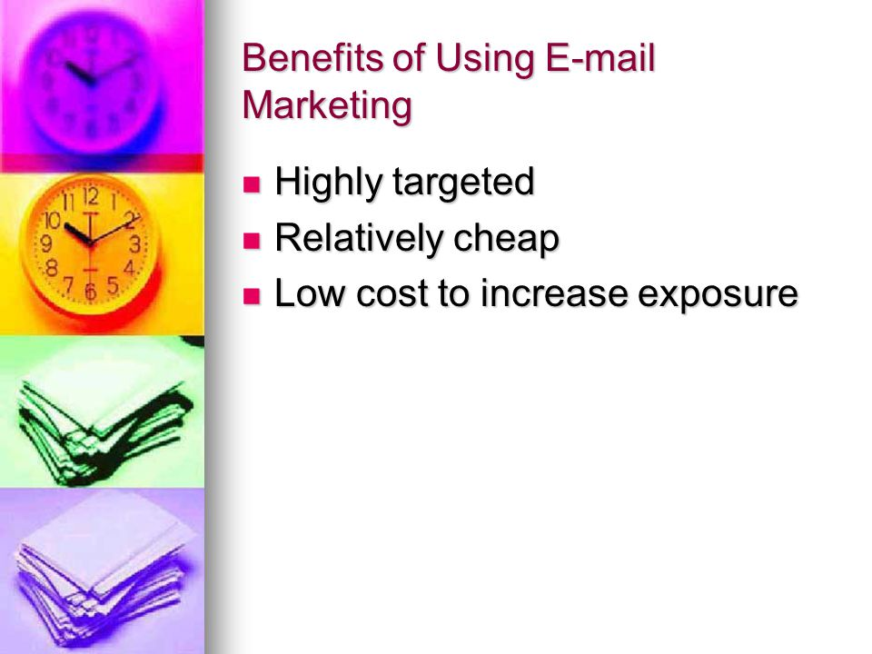 Benefits of Using E-mail Marketing Highly targeted Highly targeted Relatively cheap Relatively cheap Low cost to increase exposure Low cost to increase exposure