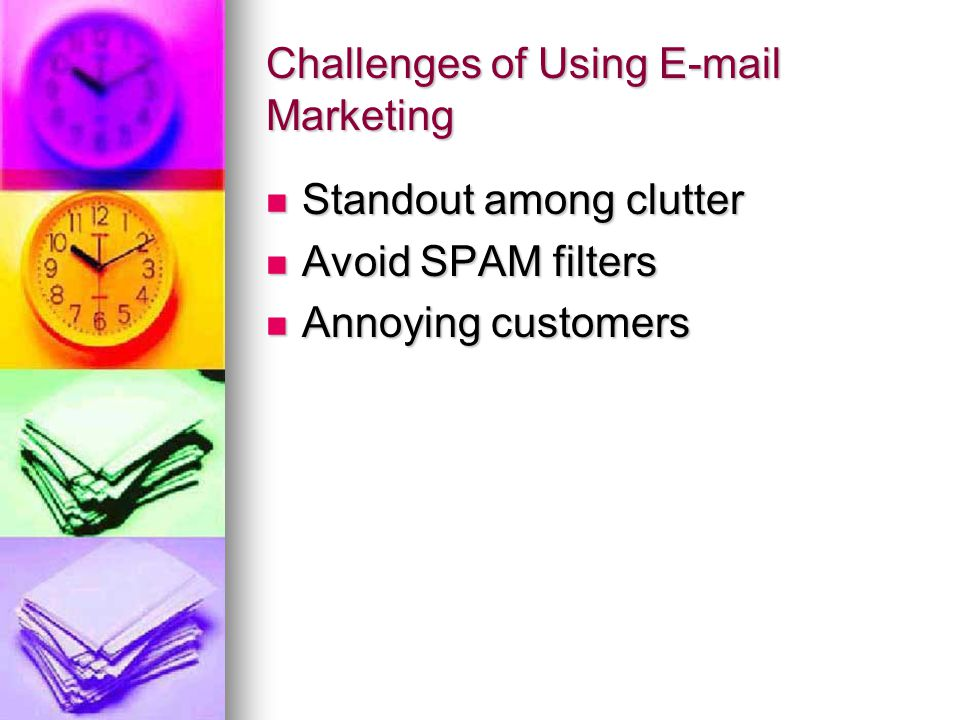 Challenges of Using E-mail Marketing Standout among clutter Standout among clutter Avoid SPAM filters Avoid SPAM filters Annoying customers Annoying customers