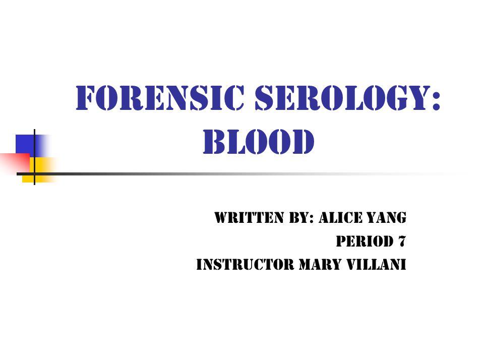 Forensic Serology: Blood Written By: Alice Yang Period 7 Instructor Mary Villani