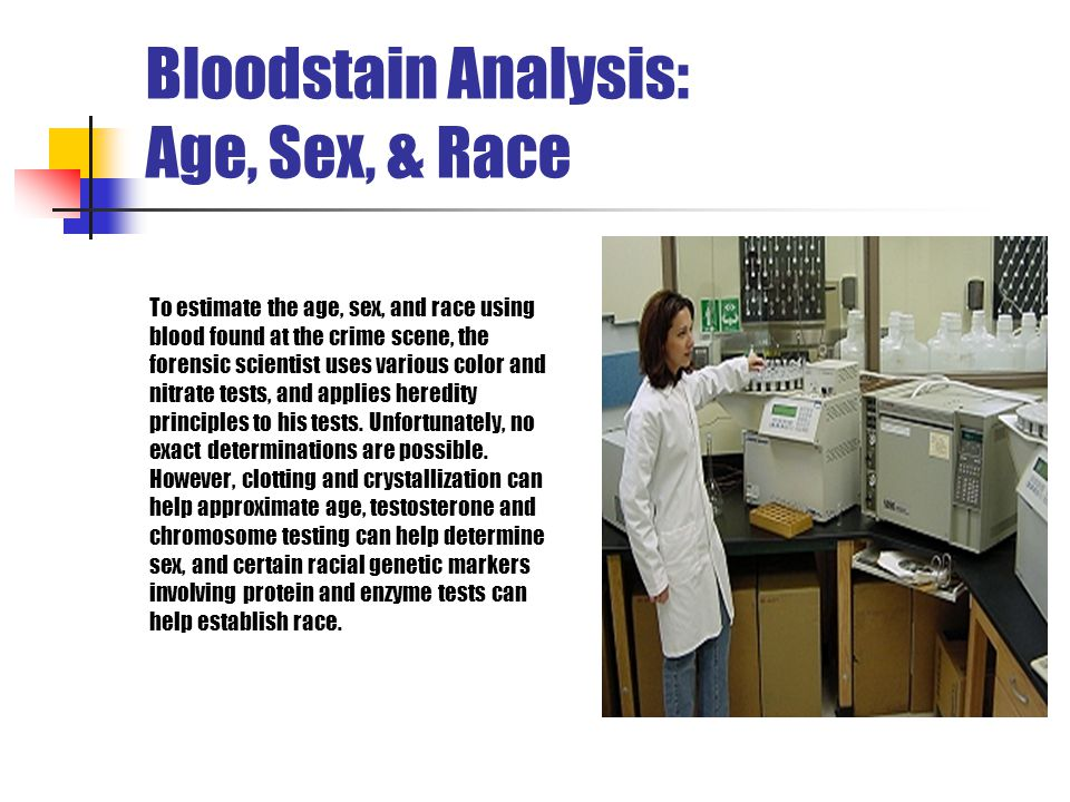Bloodstain Analysis: Age, Sex, & Race To estimate the age, sex, and race using blood found at the crime scene, the forensic scientist uses various col